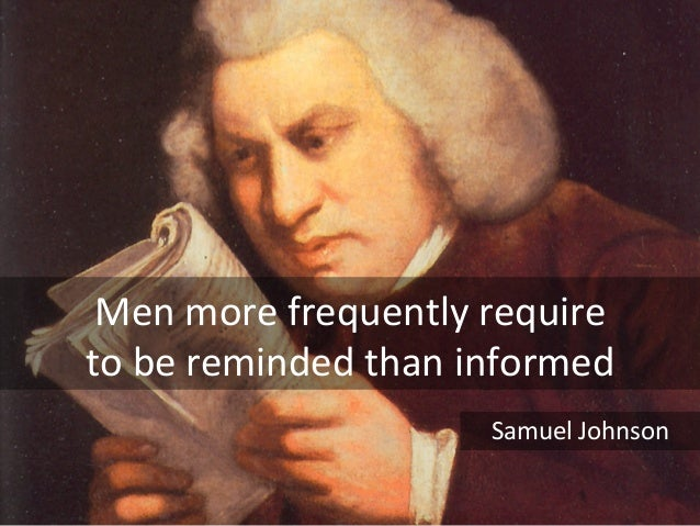 Men	   more	   frequently	   require	   	    to	   be	   reminded	   than	   informed	 Samuel	   Johnson