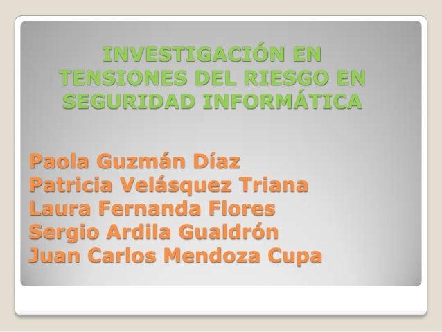 INVESTIGACIÓN EN  TENSIONES DEL RIESGO EN  SEGURIDAD INFORMÁTICAPaola Guzmán DíazPatricia Velásquez TrianaLaura Fernanda F...