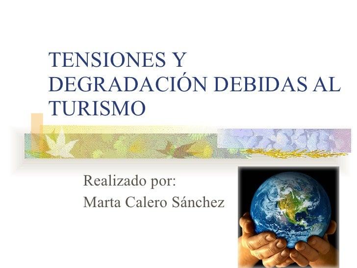 TENSIONES Y DEGRADACIÓN DEBIDAS AL TURISMO Realizado por: Marta Calero Sánchez