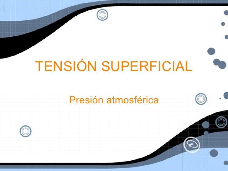 TENSI ÓN SUPERFICIAL Presi ón atmosférica