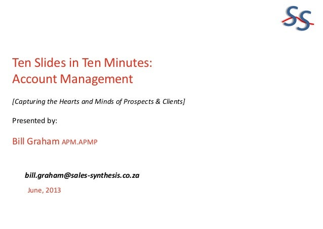 SS Ten Slides in Ten Minutes: Account Management [Capturing the Hearts and Minds of Prospects & Clients] Presented by: Bil...