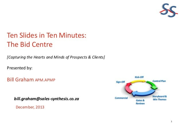 SS Ten Slides in Ten Minutes: The Bid Centre [Capturing the Hearts and Minds of Prospects & Clients]  Presented by:  Bill ...