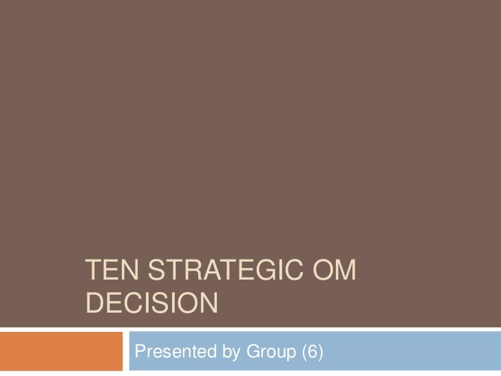 Ten strategic om decision<br />Presented by Group (6)<br />