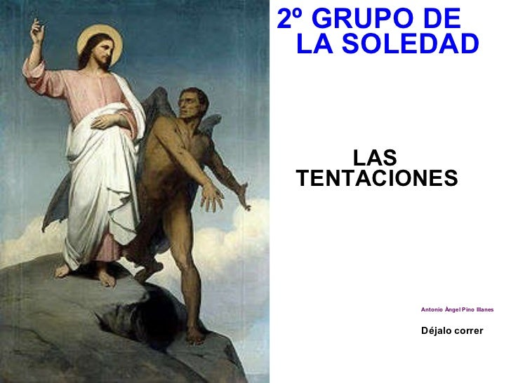 <ul><li>2º GRUPO DE LA SOLEDAD </li></ul><ul><li>LAS TENTACIONES </li></ul><ul><li>Antonio Ángel Pino Illanes </li></ul><u...
