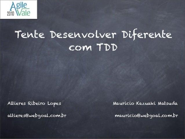 Tente Desenvolver Diferente com TDD Altieres Ribeiro Lopes altieres@webgoal.com.br Mauricio Kazuaki Matsuda mauricio@webgo...