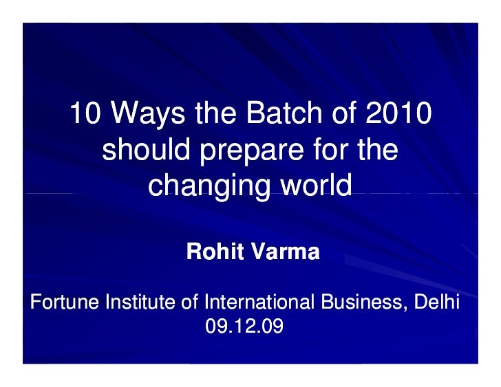 10 Ways the Batch of 2010      should prepare for the         changing world                  Rohit VarmaFortune Institute...