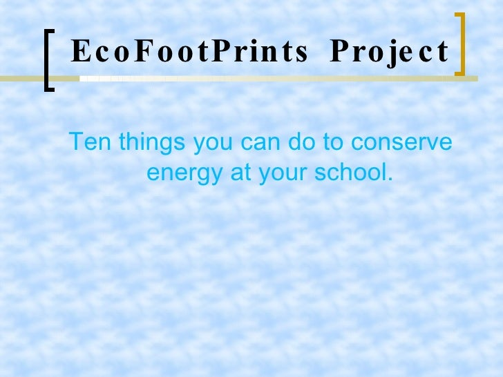 EcoFootPrints Project <ul><li>Ten things you can do to conserve energy at your school. </li></ul>