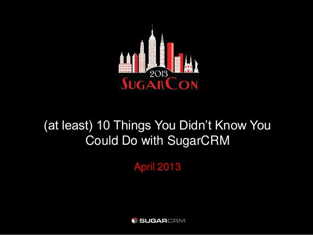 (at least) 10 Things You Didn't Know YouCould Do with SugarCRMApril 2013
