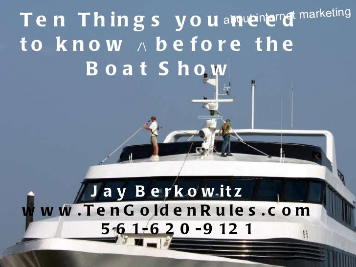 Ten Things you need to know  /   before the Boat Show about internet marketing Jay Berkowitz   www.TenGoldenRules.com  561...