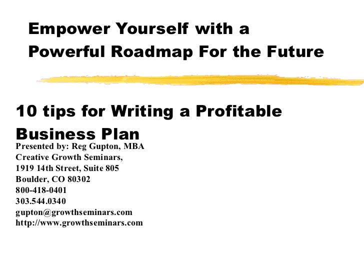 Empower Yourself with a Powerful Roadmap For the Future 10 tips for Writing a Profitable Business Plan Presented by: Reg G...