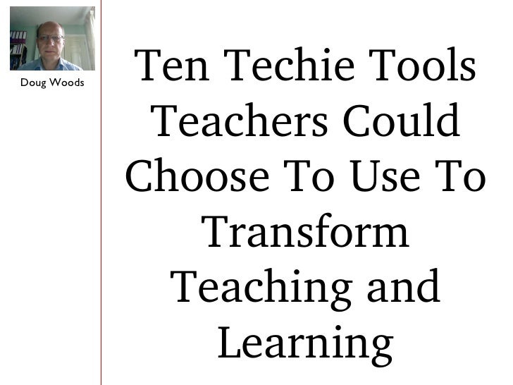 Doug Woods Ten Techie Tools Teachers Could Choose To Use To Transform Teaching and Learning