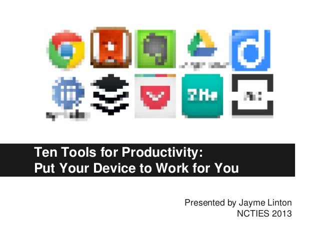 Ten Tools for Productivity: Put Your Device to Work for You Presented by Jayme Linton NCTIES 2013