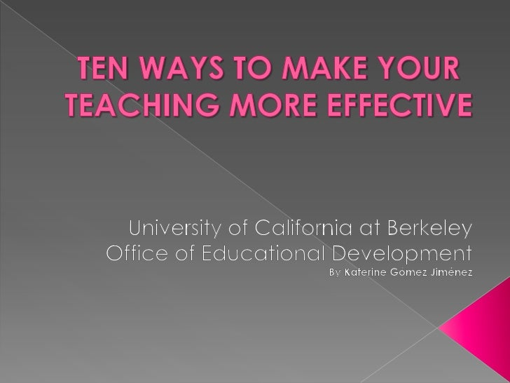 TEN WAYS TO MAKE YOUR TEACHING MORE EFFECTIVE<br />University of California at Berkeley<br />Office of EducationalDevelopm...