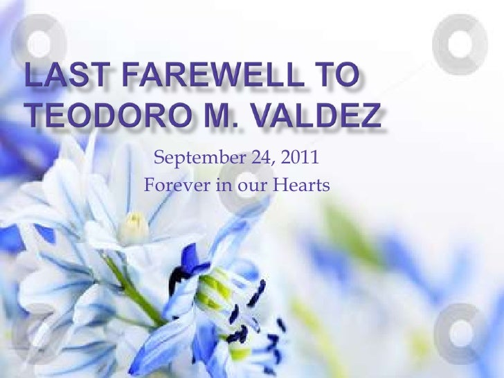 Last farewell toTeodoro M. Valdez<br />September 24, 2011<br />Forever in our Hearts<br />