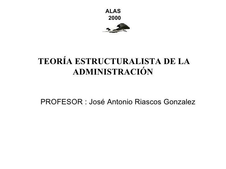 ALAS                 2000TEORÍA ESTRUCTURALISTA DE LA      ADMINISTRACIÓNPROFESOR : José Antonio Riascos Gonzalez