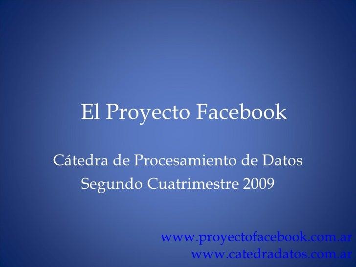 El Proyecto Facebook C átedra de Procesamiento de Datos Segundo Cuatrimestre 2009 www.proyectofacebook.com.ar www.catedrad...