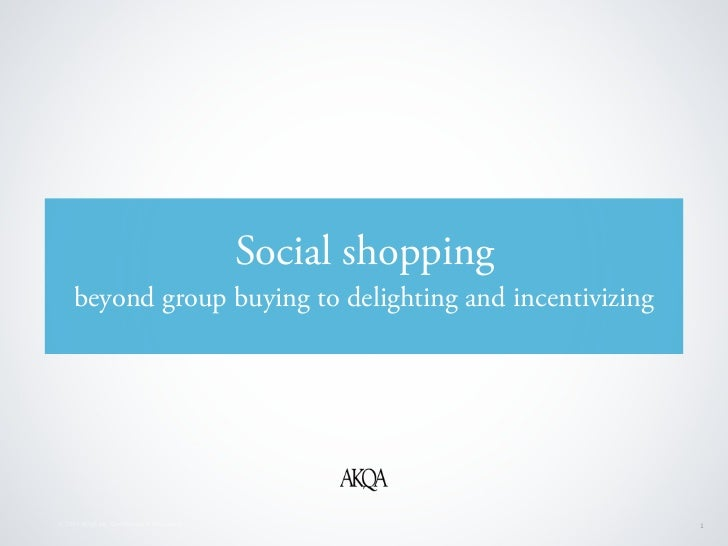 Social shopping     beyond group buying to delighting and incentivizing© 2010 AKQA Inc. Confidential & Proprietary         ...