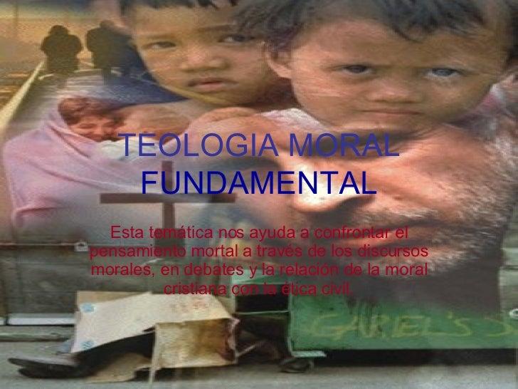 TEOLOGIA MORAL  FUNDAMENTAL Esta temática nos ayuda a confrontar el pensamiento mortal a través de los discursos morales, ...