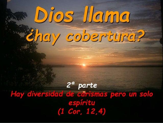 Dios llama  ¿hay cobertura?  2ª parte  Hay diversidad de carismas pero un solo  espíritu  (1 Cor, 12,4)