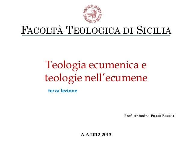 FACOLTÀ TEOLOGICA DI SICILIA Teologia ecumenica e teologie nell'ecumene terza lezione  Prof. Antonino PILERI BRUNO  A.A 20...