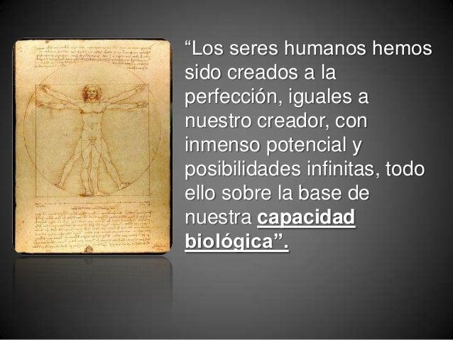 """""""Los seres humanos hemos sido creados a la perfección, iguales a nuestro creador, con inmenso potencial y posibilidades in..."""