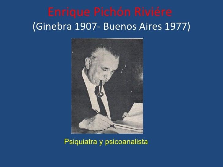 Enrique Pichón Riviére(Ginebra 1907- Buenos Aires 1977)      Psiquiatra y psicoanalista