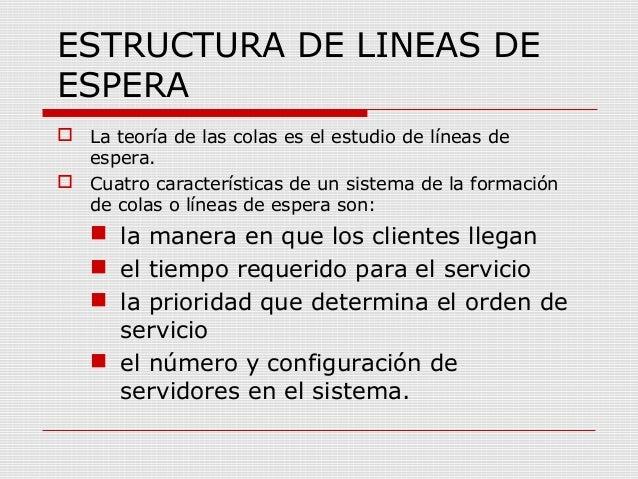 ESTRUCTURA DE LINEAS DE ESPERA  La teoría de las colas es el estudio de líneas de espera.  Cuatro características de un ...