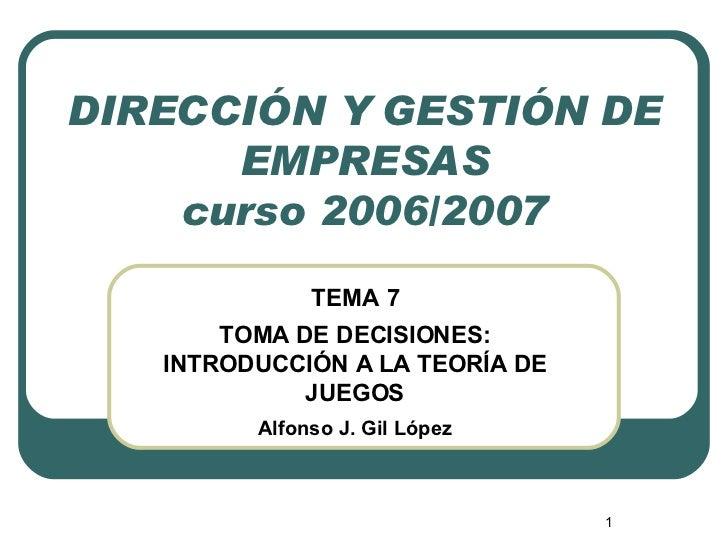 DIRECCIÓN Y GESTIÓN DE EMPRESAS curso 2006/2007 TEMA 7 TOMA DE DECISIONES: INTRODUCCIÓN A LA TEORÍA DE JUEGOS Alfonso J. G...