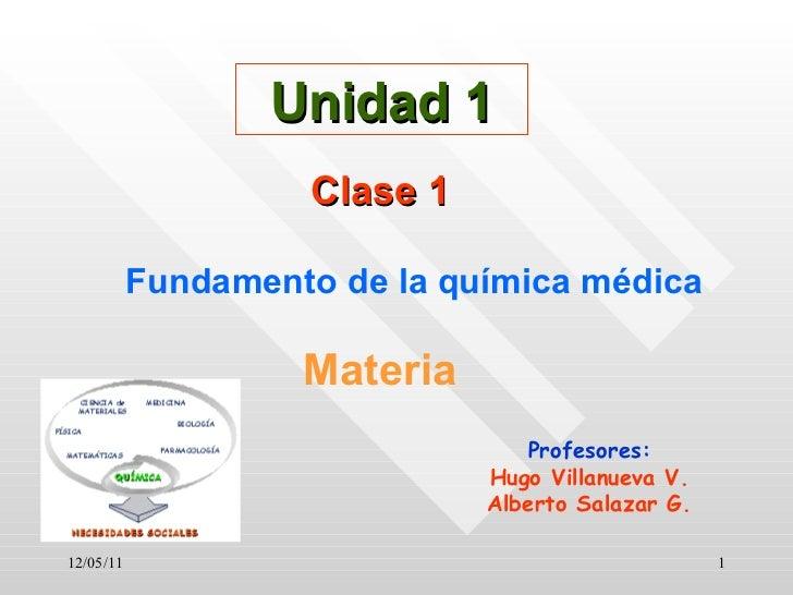12/05/11 Unidad 1 Clase 1 Fundamento de la química médica Materia Profesores: Hugo Villanueva V. Alberto Salazar G.
