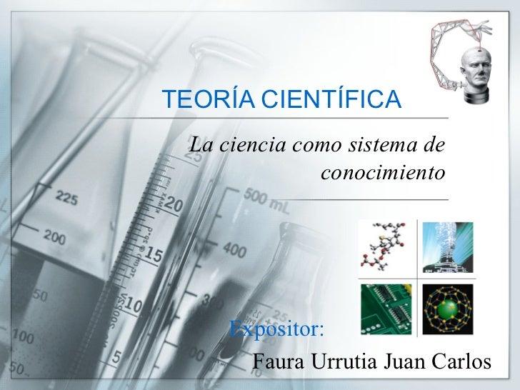 TEORÍA CIENTÍFICA La ciencia como sistema de conocimiento Expositor: Faura Urrutia Juan Carlos