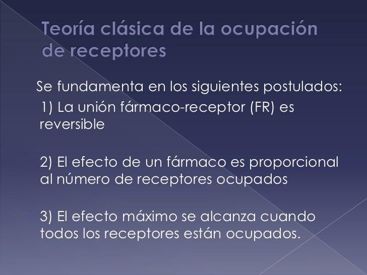 Teoría clásica de la ocupación de receptores<br />   Se fundamenta en los siguientes postulados:<br />   1) La unión fárma...