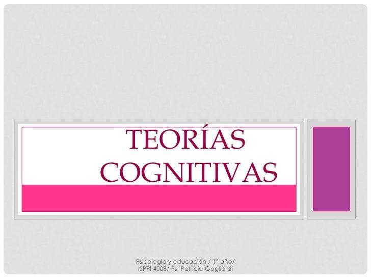 TEORÍASCOGNITIVAS  Psicología y educación / 1° año/   ISPPI 4008/ Ps. Patricia Gagliardi