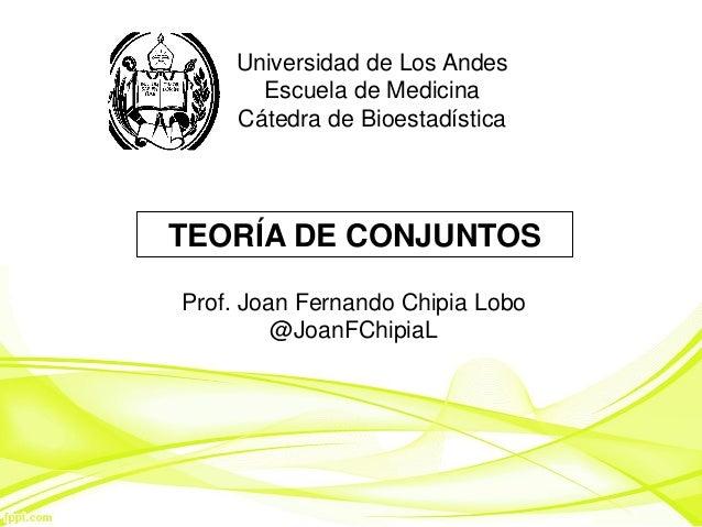 Universidad de Los Andes Escuela de Medicina Cátedra de Bioestadística TEORÍA DE CONJUNTOS Prof. Joan Fernando Chipia Lobo...