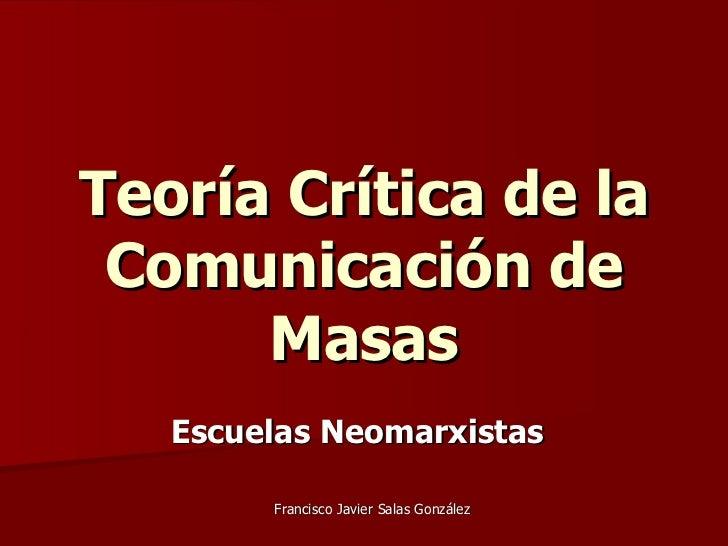 Teoría Crítica de la Comunicación de Masas Escuelas Neomarxistas   Francisco Javier Salas González