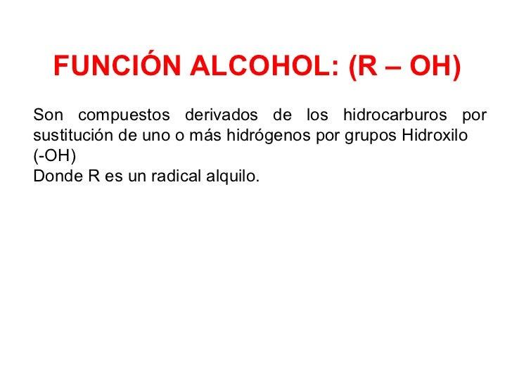 FUNCIÓN ALCOHOL: (R – OH)Son compuestos derivados de los hidrocarburos porsustitución de uno o más hidrógenos por grupos H...