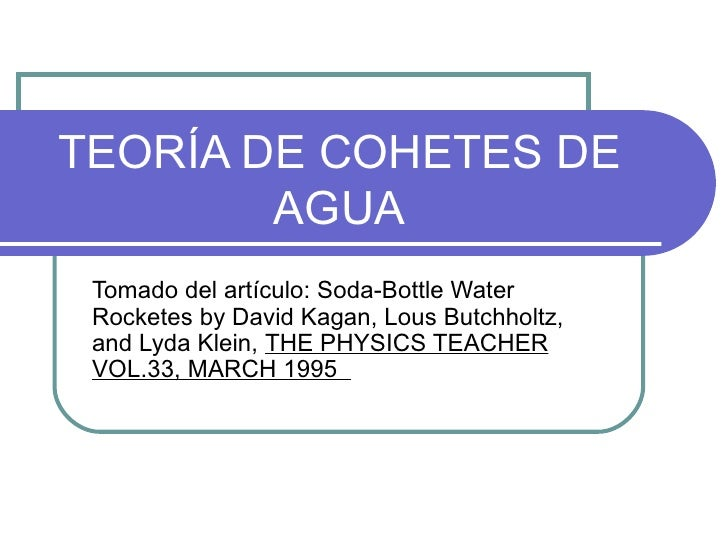 TEORÍA DE COHETES DE AGUA Tomado del artículo: Soda-Bottle Water Rocketes by David Kagan, Lous Butchholtz, and Lyda Klein,...