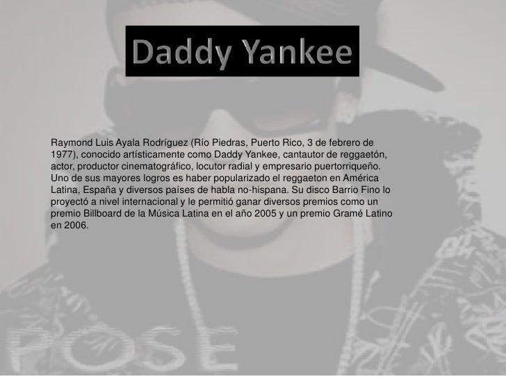 Daddy Yankee<br />Raymond Luis Ayala Rodríguez (Río Piedras, Puerto Rico, 3 de febrero de 1977), conocido artísticamente c...