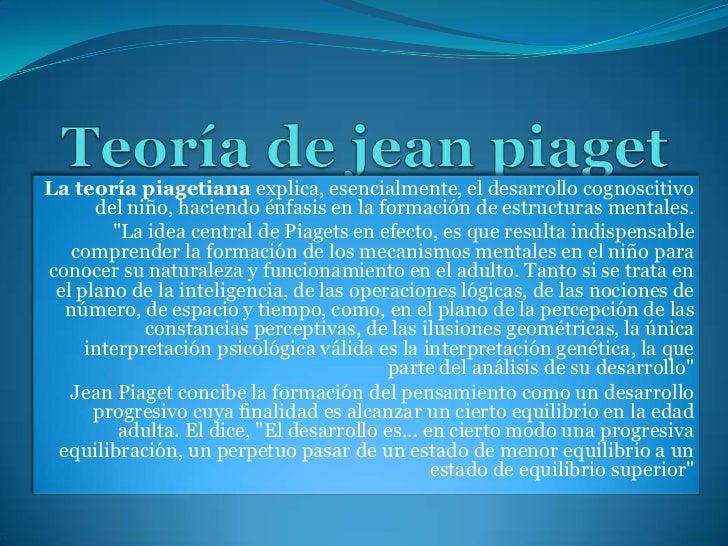 Teoría de jean piaget<br />La teoría piagetiana explica, esencialmente, el desarrollo cognoscitivo del niño, haciendo énfa...