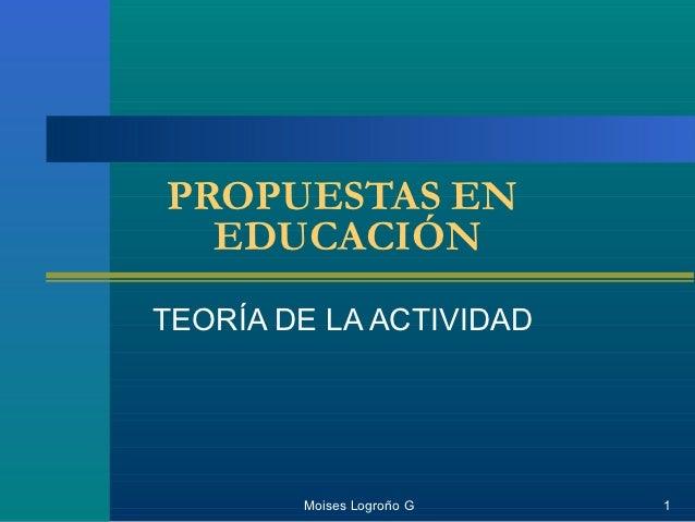 PROPUESTAS EN  EDUCACIÓNTEORÍA DE LA ACTIVIDAD        Moises Logroño G   1
