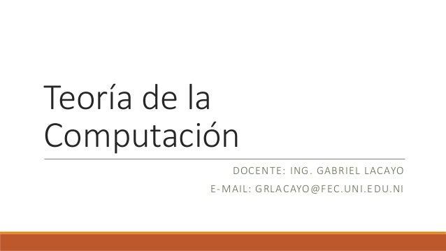 Teoría de la Computación DOCENTE: ING. GABRIEL LACAYO E-MAIL: GRLACAYO@FEC.UNI.EDU.NI