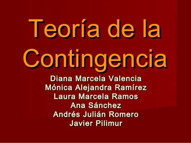 Teoría de laTeoría de laContingenciaContingenciaDiana Marcela ValenciaDiana Marcela ValenciaMónica Alejandra RamírezMónica...