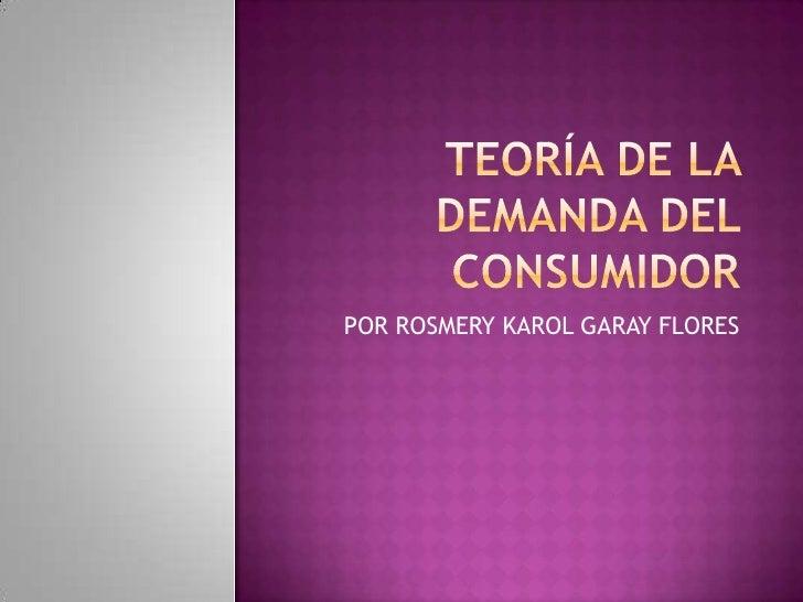 TEORÍA DE LA DEMANDA DEL CONSUMIDOR<br />POR ROSMERY KAROL GARAY FLORES<br />