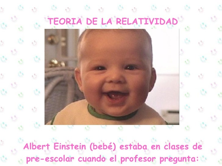 TEORIA DE LA RELATIVIDAD Albert Einstein (bebé) estaba en clases de pre-escolar cuando el profesor pregunta: