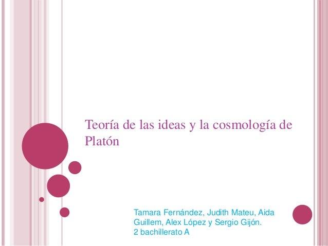 Teoría de las ideas y la cosmología dePlatón        Tamara Fernández, Judith Mateu, Aida        Guillem, Alex López y Serg...