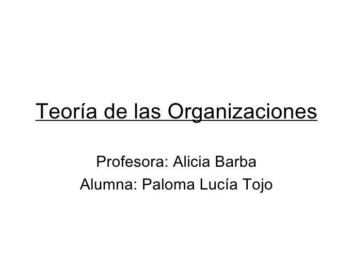 Teoría de las Organizaciones      Profesora: Alicia Barba    Alumna: Paloma Lucía Tojo