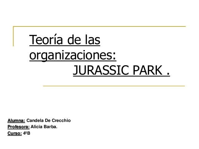 Teoría de las organizaciones: JURASSIC PARK . Alumna: Candela De Crecchio Profesora: Alicia Barba. Curso: 4ºB