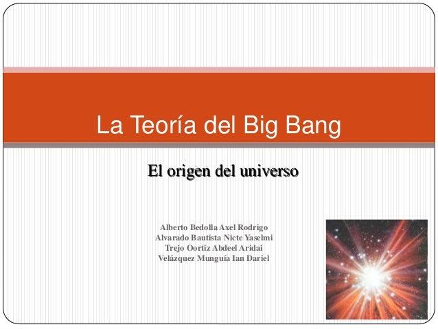 La Teoría del Big Bang El origen del universo Alberto Bedolla Axel Rodrigo Alvarado Bautista Nicte Yaselmi Trejo Oortiz Ab...