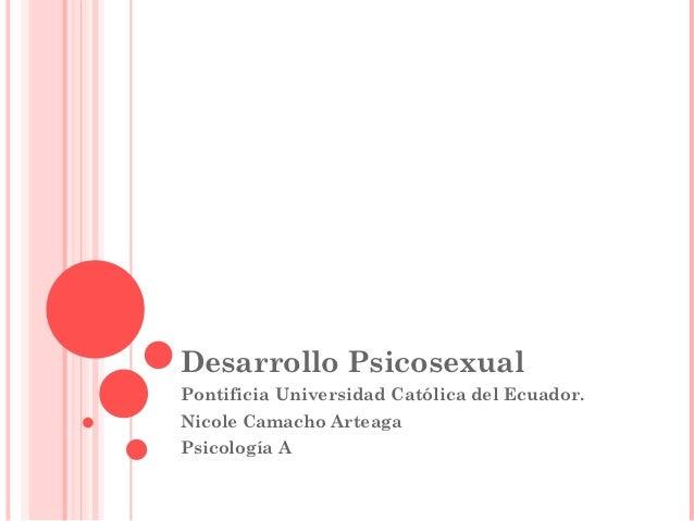Desarrollo PsicosexualPontificia Universidad Católica del Ecuador.Nicole Camacho ArteagaPsicología A