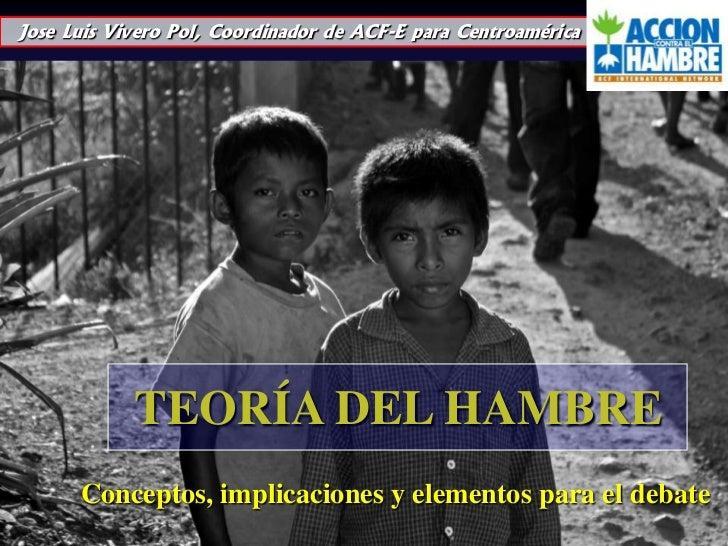Jose Luis Vivero Pol, Coordinador de ACF-E para Centroamérica<br />TEORÍA DEL HAMBRE<br />Conceptos, implicacionesy elemen...