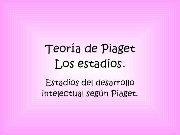 Teoría de Piaget Los estadios. Estadios del desarrollo intelectual según Piaget.